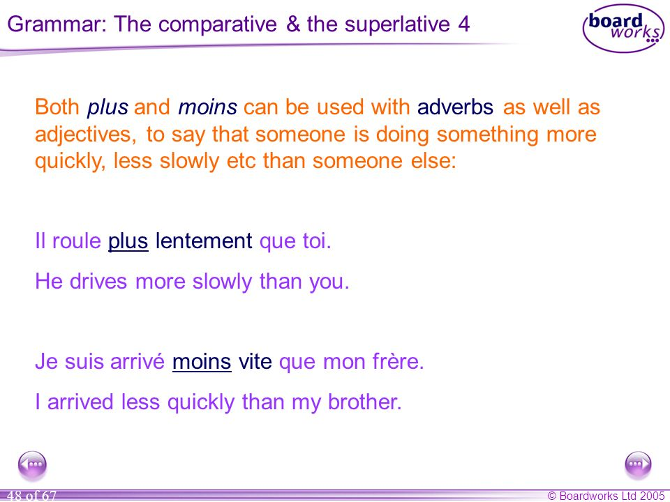 © Boardworks Ltd 2005 48 of 67 Both plus and moins can be used with adverbs as well as adjectives, to say that someone is doing something more quickly