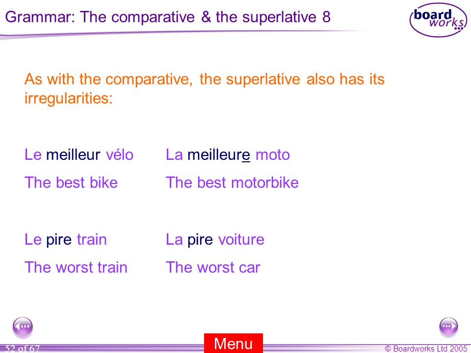 © Boardworks Ltd 2005 52 of 67 As with the comparative, the superlative also has its irregularities: Le meilleur véloLa meilleure moto The best bikeThe best motorbike Le pire trainLa pire voiture The worst trainThe worst car Menu Grammar: The comparative & the superlative 8