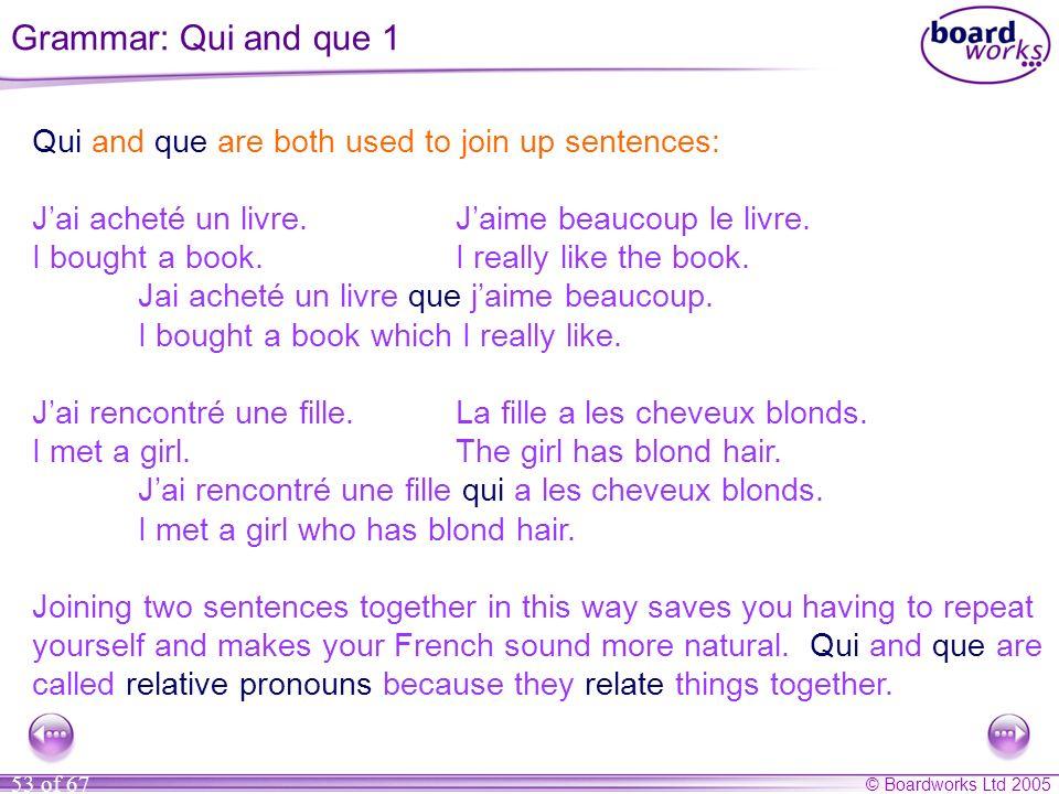 © Boardworks Ltd 2005 53 of 67 Qui and que are both used to join up sentences: Jai acheté un livre.Jaime beaucoup le livre.