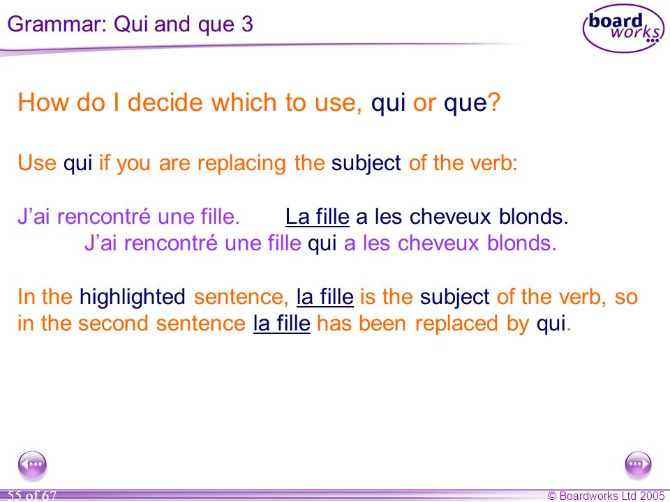 © Boardworks Ltd 2005 55 of 67 How do I decide which to use, qui or que? Use qui if you are replacing the subject of the verb: Jai rencontré une fille