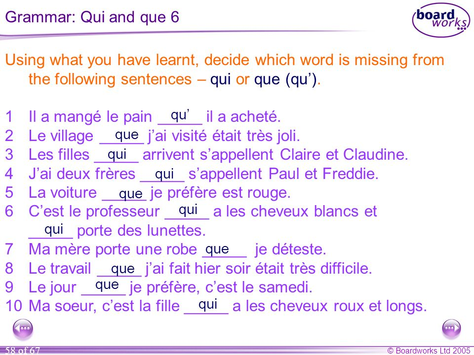 © Boardworks Ltd 2005 58 of 67 Using what you have learnt, decide which word is missing from the following sentences – qui or que (qu). 1Il a mangé le