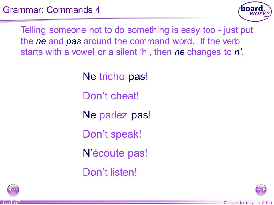 © Boardworks Ltd 2005 6 of 67 Telling someone not to do something is easy too - just put the ne and pas around the command word.