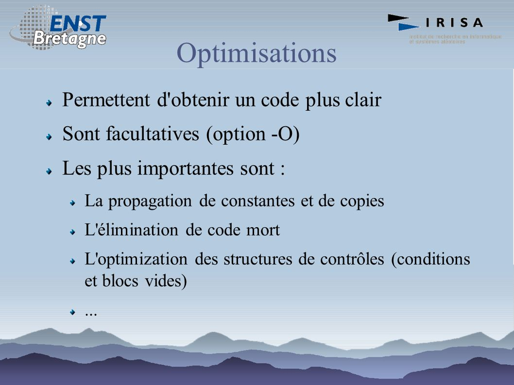 Optimisations Permettent d'obtenir un code plus clair Sont facultatives (option -O) Les plus importantes sont : La propagation de constantes et de cop