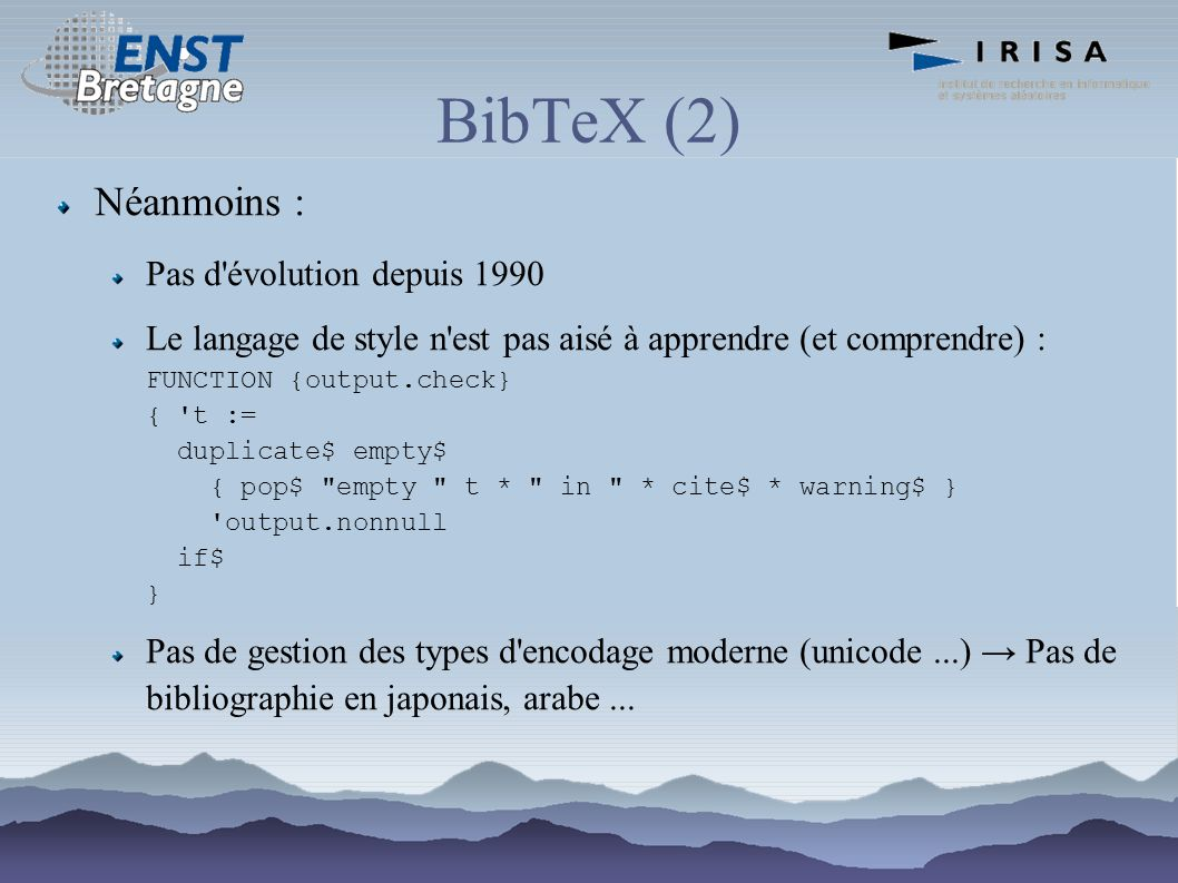 BibTeX (2) Néanmoins : Pas d évolution depuis 1990 Le langage de style n est pas aisé à apprendre (et comprendre) : FUNCTION {output.check} { t := duplicate$ empty$ { pop$ empty t * in * cite$ * warning$ } output.nonnull if$ } Pas de gestion des types d encodage moderne (unicode...) Pas de bibliographie en japonais, arabe...