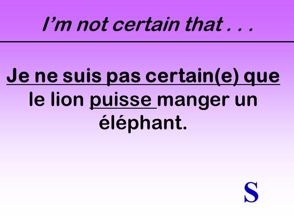 Im not sure that... Je ne suis pas sûr(e) que le lion puisse manger un éléphant. S