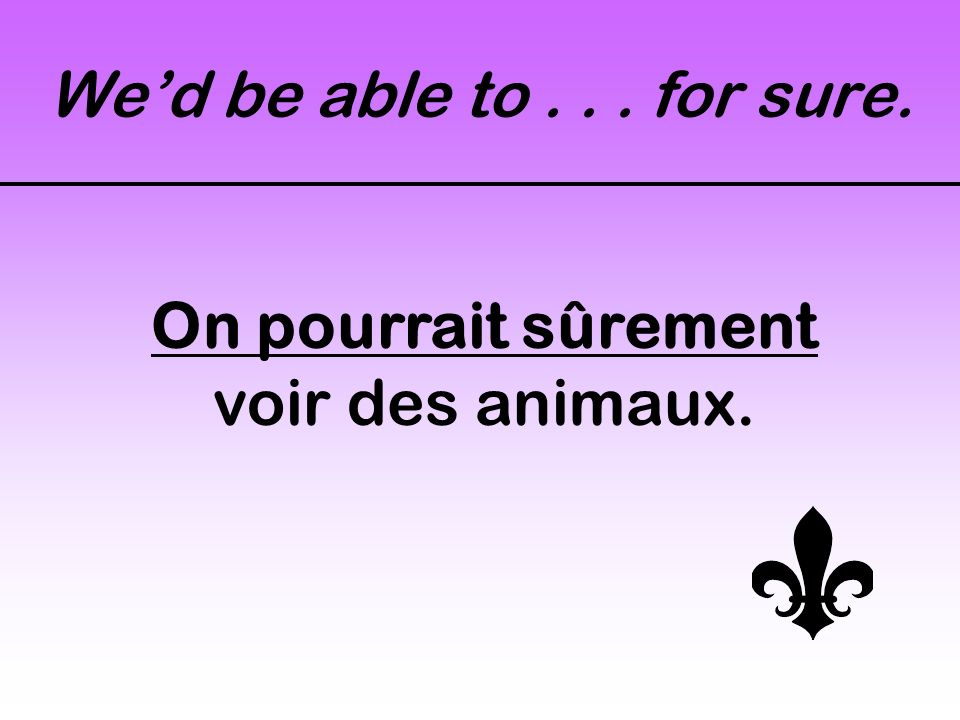 Wed be able to... for sure. On pourrait sûrement voir des animaux.