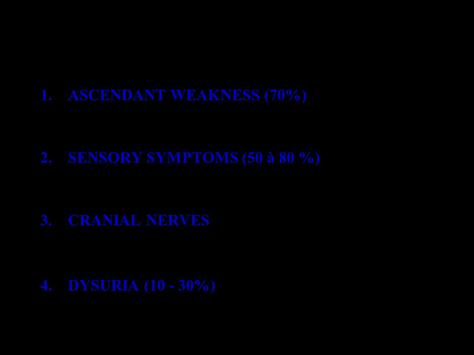 ADMISSION 1.ASCENDANT WEAKNESS (70%) –Flaccid symetric areflexic weakness –Pure motor deficit: 18% 2.SENSORY SYMPTOMS (50 à 80 %) –Paresthesia, pain –Superficial and deep sensory impairment 3.CRANIAL NERVES –VII: 24-55%; IX-X: 6-46%; III-IV-VI: 5-13% –XII: 1 - 13% 4.DYSURIA (10 - 30%)