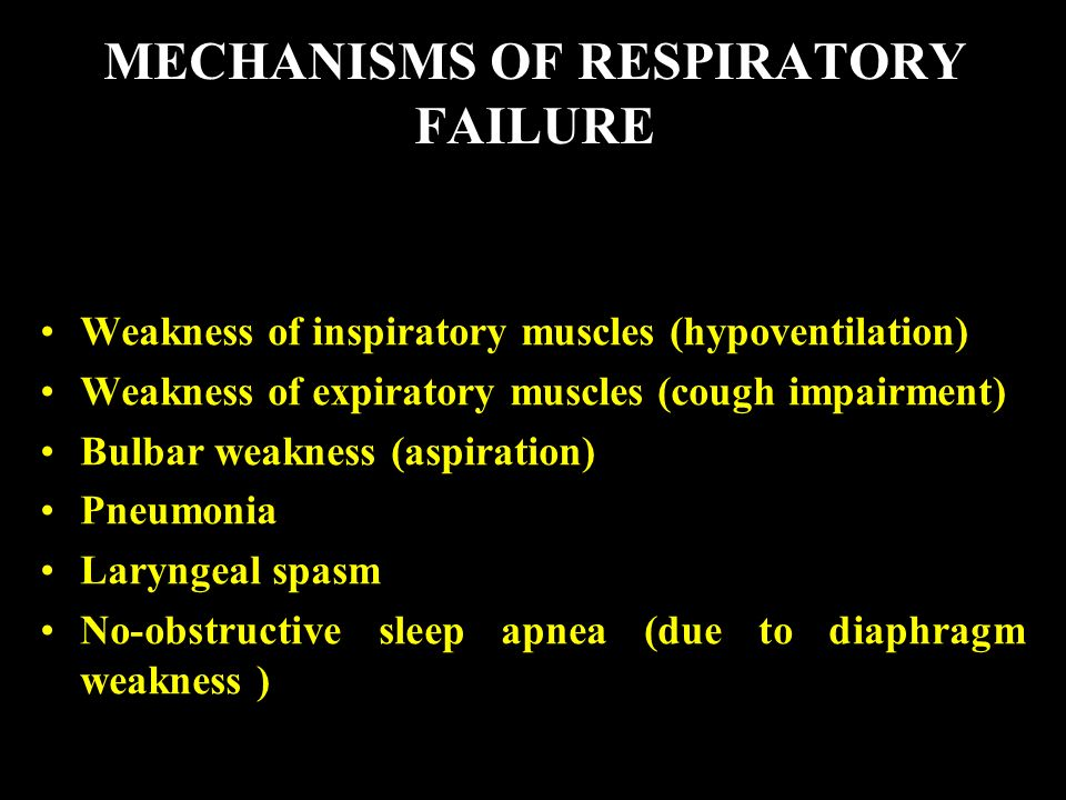 MECHANISMS OF RESPIRATORY FAILURE Weakness of inspiratory muscles (hypoventilation) Weakness of expiratory muscles (cough impairment) Bulbar weakness (aspiration) Pneumonia Laryngeal spasm No-obstructive sleep apnea (due to diaphragm weakness )