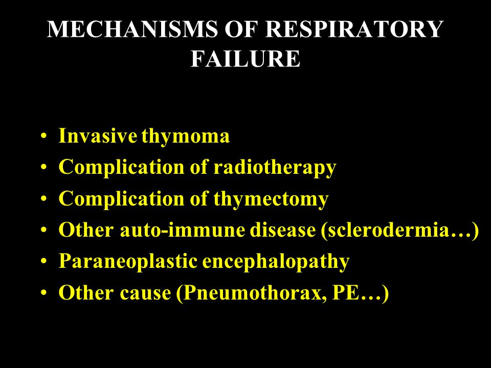 MECHANISMS OF RESPIRATORY FAILURE Invasive thymoma Complication of radiotherapy Complication of thymectomy Other auto-immune disease (sclerodermia…) Paraneoplastic encephalopathy Other cause (Pneumothorax, PE…)