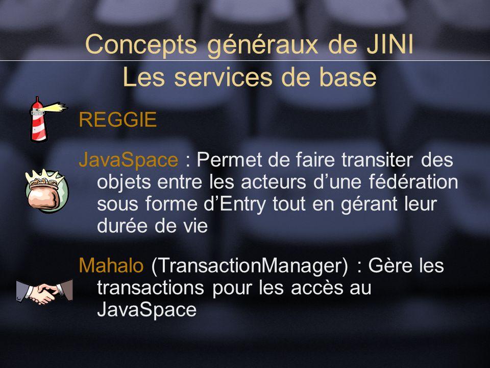 Concepts généraux de JINI Les services de base REGGIE JavaSpace : Permet de faire transiter des objets entre les acteurs dune fédération sous forme dEntry tout en gérant leur durée de vie Mahalo (TransactionManager) : Gère les transactions pour les accès au JavaSpace