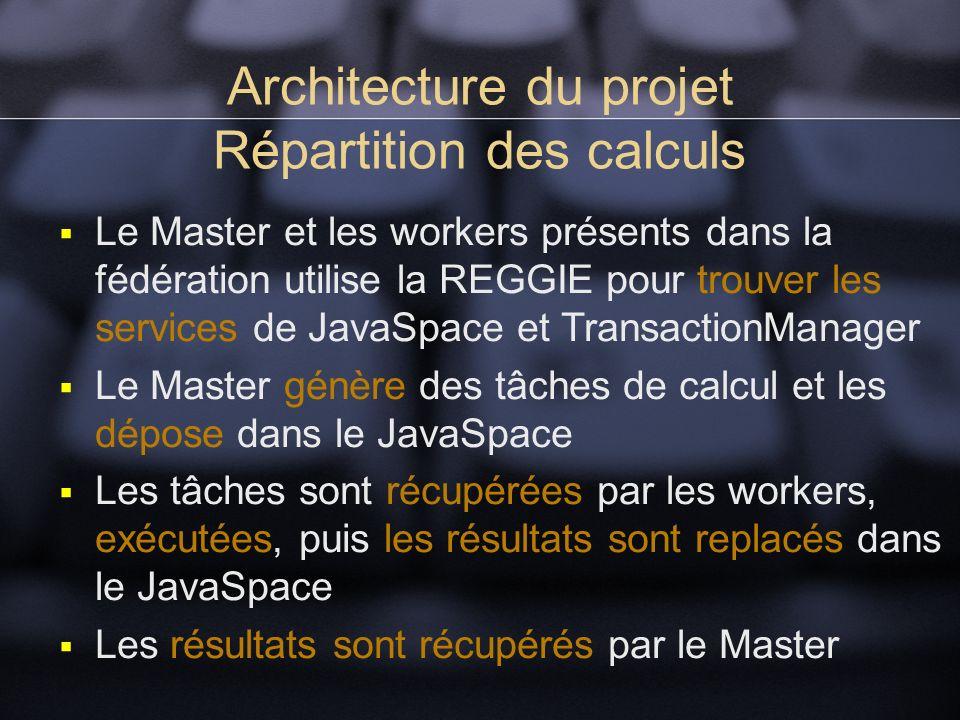 Architecture du projet Répartition des calculs Le Master et les workers présents dans la fédération utilise la REGGIE pour trouver les services de JavaSpace et TransactionManager Le Master génère des tâches de calcul et les dépose dans le JavaSpace Les tâches sont récupérées par les workers, exécutées, puis les résultats sont replacés dans le JavaSpace Les résultats sont récupérés par le Master