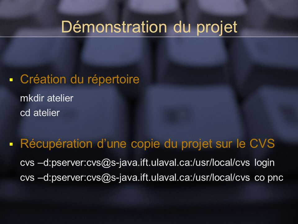 Démonstration du projet Création du répertoire mkdir atelier cd atelier Récupération dune copie du projet sur le CVS cvs –d:pserver:cvs@s-java.ift.ulaval.ca:/usr/local/cvs login cvs –d:pserver:cvs@s-java.ift.ulaval.ca:/usr/local/cvs co pnc