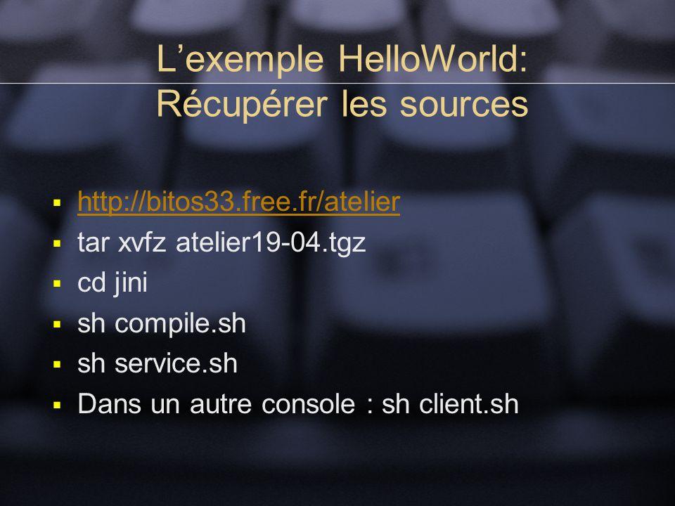 Lexemple HelloWorld: Récupérer les sources http://bitos33.free.fr/atelier tar xvfz atelier19-04.tgz cd jini sh compile.sh sh service.sh Dans un autre console : sh client.sh