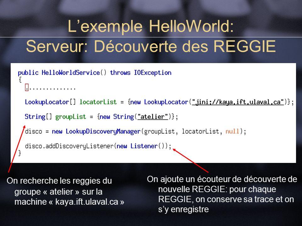 Lexemple HelloWorld: Serveur: Découverte des REGGIE On recherche les reggies du groupe « atelier » sur la machine « kaya.ift.ulaval.ca » On ajoute un écouteur de découverte de nouvelle REGGIE: pour chaque REGGIE, on conserve sa trace et on sy enregistre