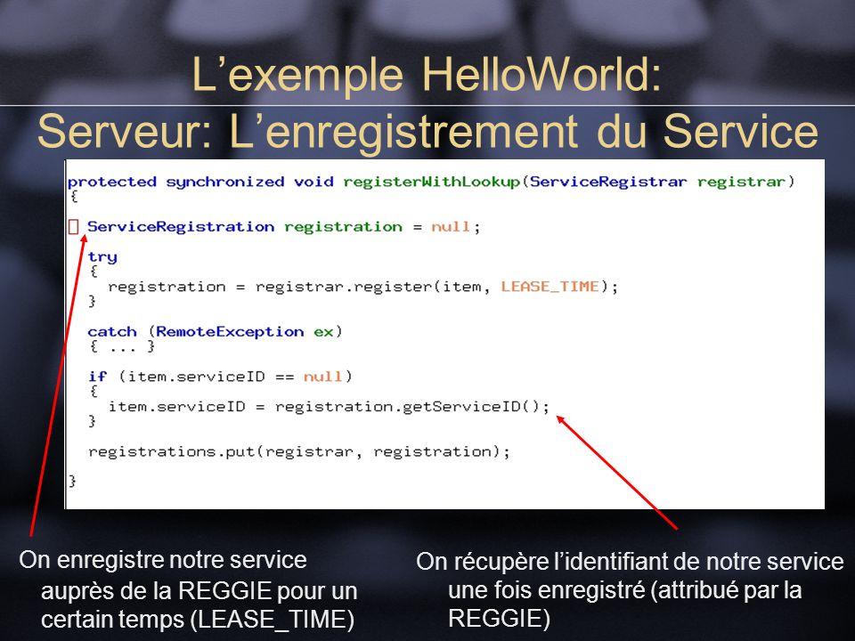 Lexemple HelloWorld: Serveur: Lenregistrement du Service On enregistre notre service auprès de la REGGIE pour un certain temps (LEASE_TIME) On récupère lidentifiant de notre service une fois enregistré (attribué par la REGGIE)