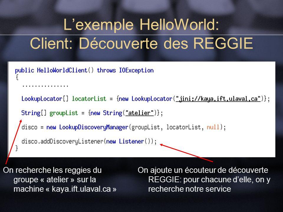 Lexemple HelloWorld: Client: Découverte des REGGIE On recherche les reggies du groupe « atelier » sur la machine « kaya.ift.ulaval.ca » On ajoute un écouteur de découverte REGGIE: pour chacune delle, on y recherche notre service