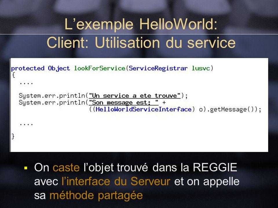 Lexemple HelloWorld: Client: Utilisation du service On caste lobjet trouvé dans la REGGIE avec linterface du Serveur et on appelle sa méthode partagée