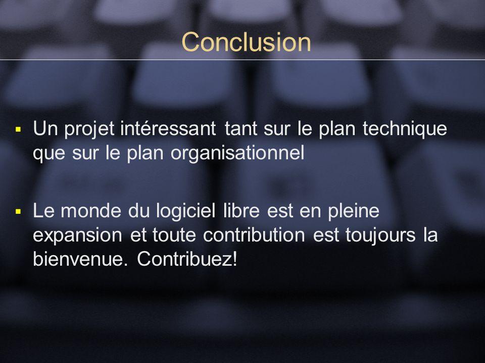 Conclusion Un projet intéressant tant sur le plan technique que sur le plan organisationnel Le monde du logiciel libre est en pleine expansion et toute contribution est toujours la bienvenue.
