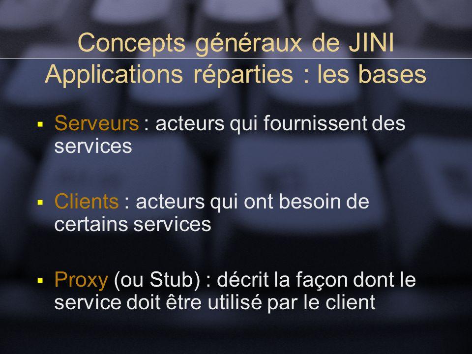 Concepts généraux de JINI Applications réparties : les bases Serveurs : acteurs qui fournissent des services Clients : acteurs qui ont besoin de certains services Proxy (ou Stub) : décrit la façon dont le service doit être utilisé par le client