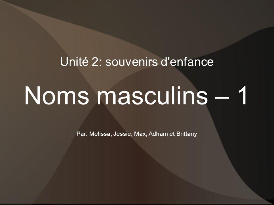 Unité 2: souvenirs d enfance Noms masculins – 1 Par: Melissa, Jessie, Max, Adham et Brittany
