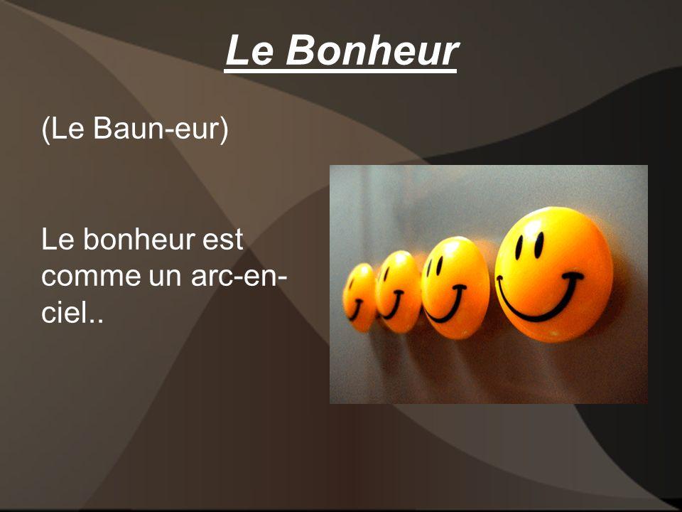 Le Bonheur (Le Baun-eur) Le bonheur est comme un arc-en- ciel..