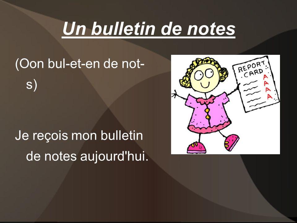 Un bulletin de notes (Oon bul-et-en de not- s) Je reçois mon bulletin de notes aujourd hui.