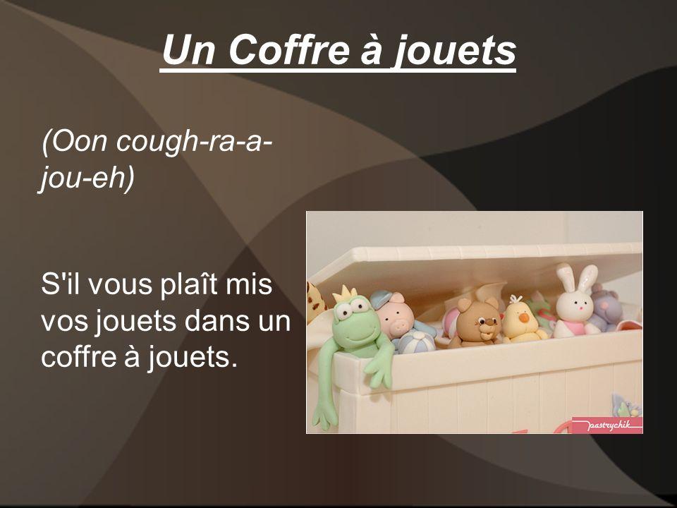 Un Coffre à jouets (Oon cough-ra-a- jou-eh) S il vous plaît mis vos jouets dans un coffre à jouets.