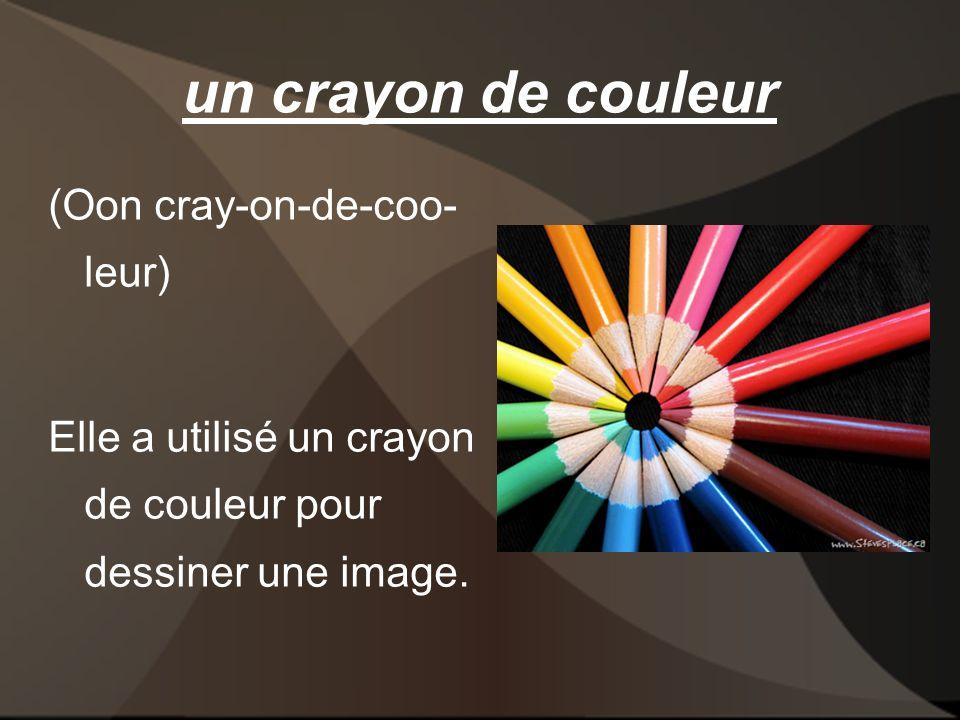un crayon de couleur (Oon cray-on-de-coo- leur) Elle a utilisé un crayon de couleur pour dessiner une image.