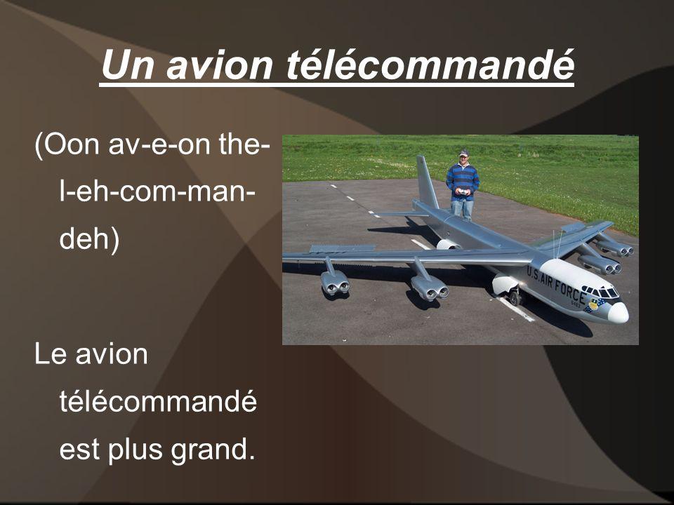 Un avion télécommandé (Oon av-e-on the- l-eh-com-man- deh) Le avion télécommandé est plus grand.