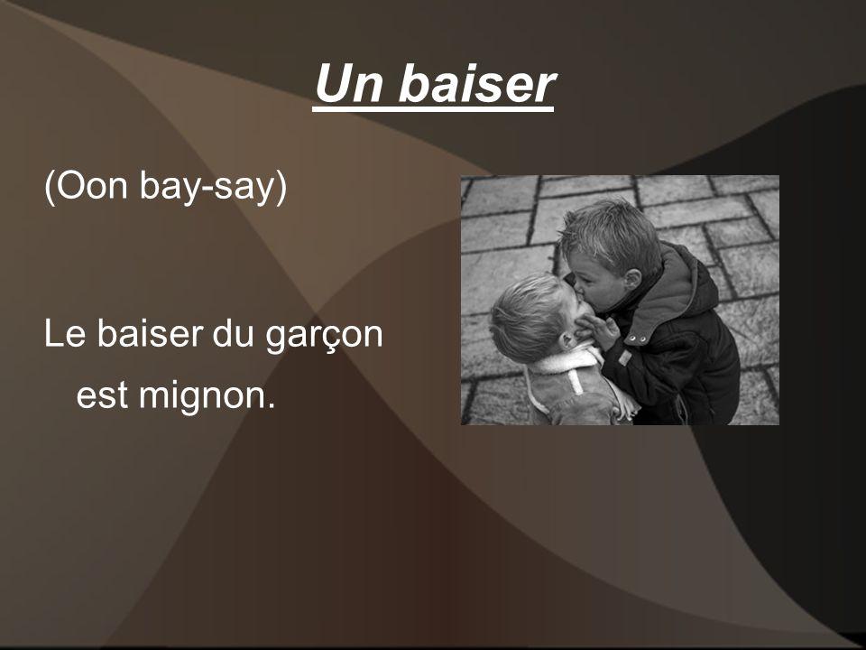 Un baiser (Oon bay-say) Le baiser du garçon est mignon.