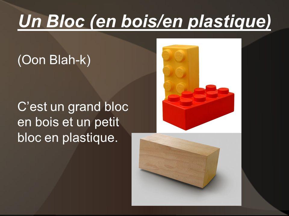 Un Bloc (en bois/en plastique) (Oon Blah-k) Cest un grand bloc en bois et un petit bloc en plastique.