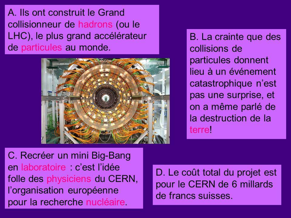 A. Ils ont construit le Grand collisionneur de hadrons (ou le LHC), le plus grand accélérateur de particules au monde. C. Recréer un mini Big-Bang en