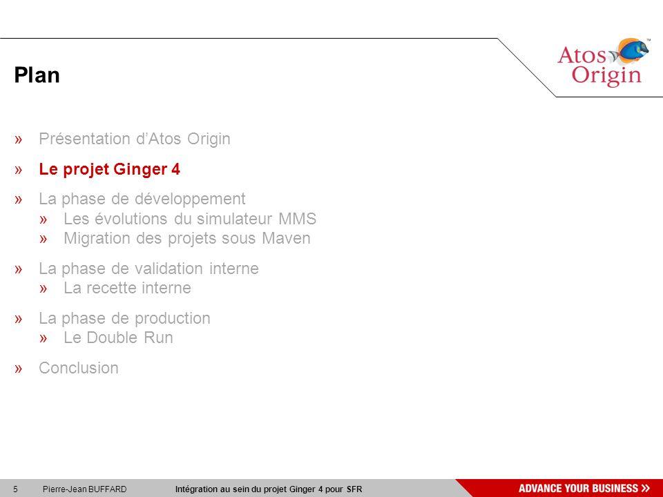 5 Pierre-Jean BUFFARD Intégration au sein du projet Ginger 4 pour SFR Plan »Présentation dAtos Origin »Le projet Ginger 4 »La phase de développement »