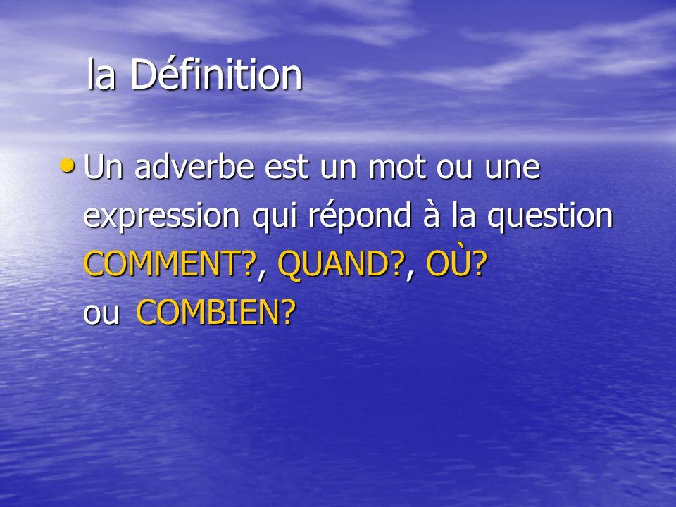 la Définition Un adverbe est un mot ou une Un adverbe est un mot ou une expression qui répond à la question COMMENT?, QUAND?, OÙ? ou COMBIEN?