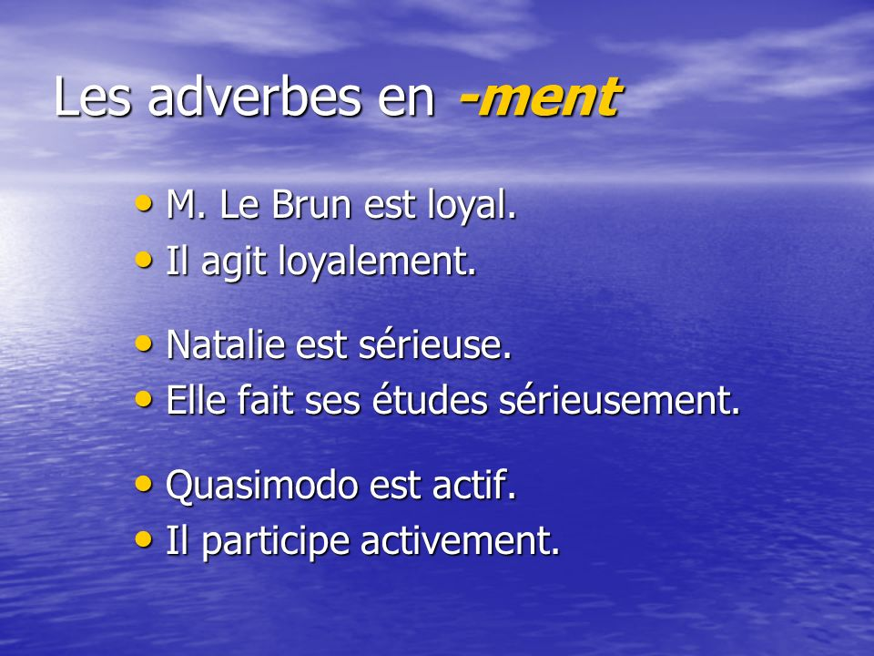 Les adverbes en -ment M.Le Brun est loyal. Il agit loyalement.