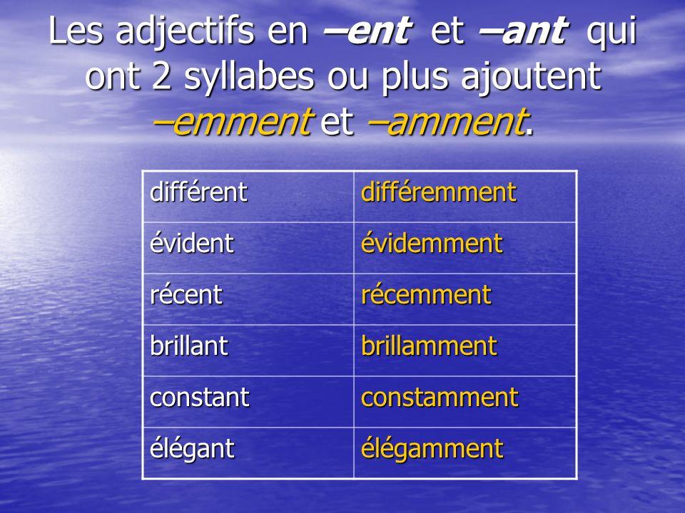 Les adjectifs en –ent et –ant qui ont 2 syllabes ou plus ajoutent –emment et –amment. différentdifféremment évidentévidemment récentrécemment brillant