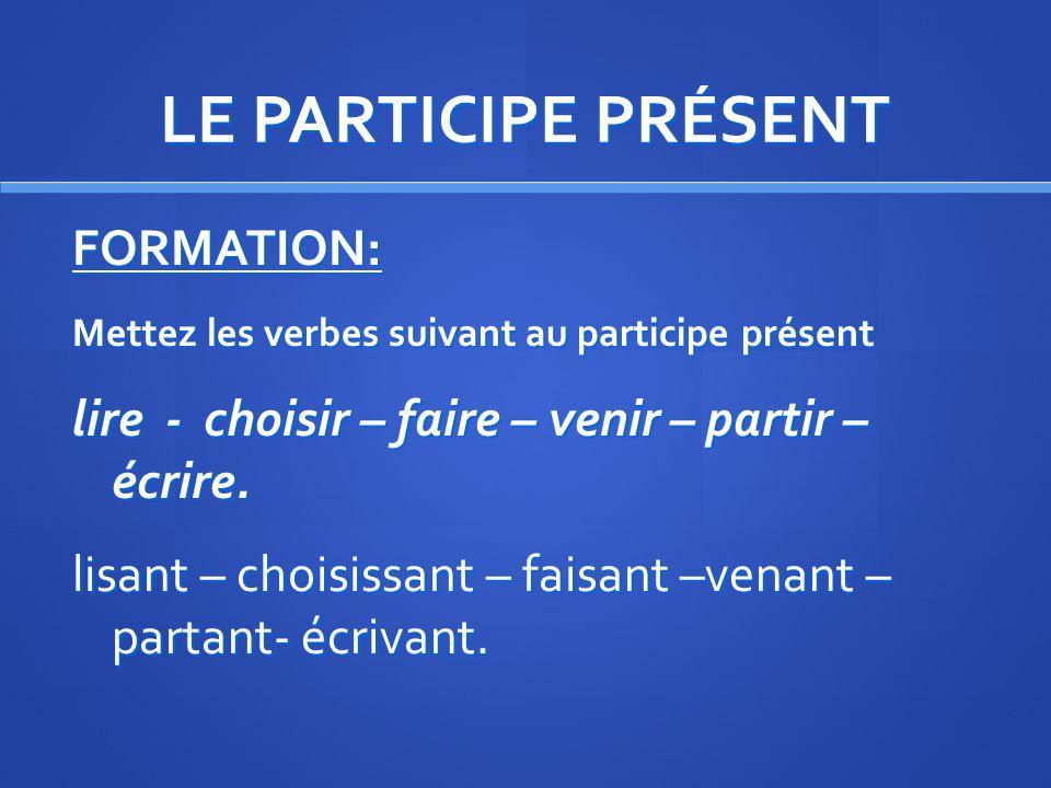 LE PARTICIPE PRÉSENT FORMATION: Exemple : connaître 1. NOUS connaissons 2. On supprime le ….ONS : connaiss 3. On ajoute ……ANT: connaissant