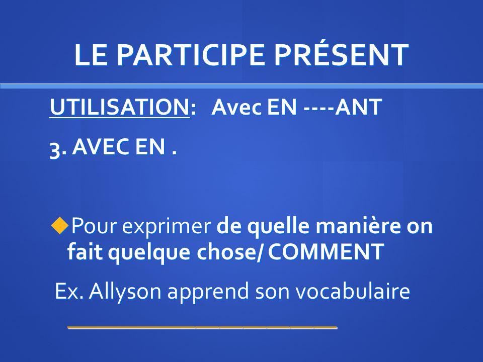 LE PARTICIPE PRÉSENT UTILISATION: Avec EN ----ANT En apprenant le vocabulaire de quizlet, les élèves vont devenir très intelligents. En apprenant le v