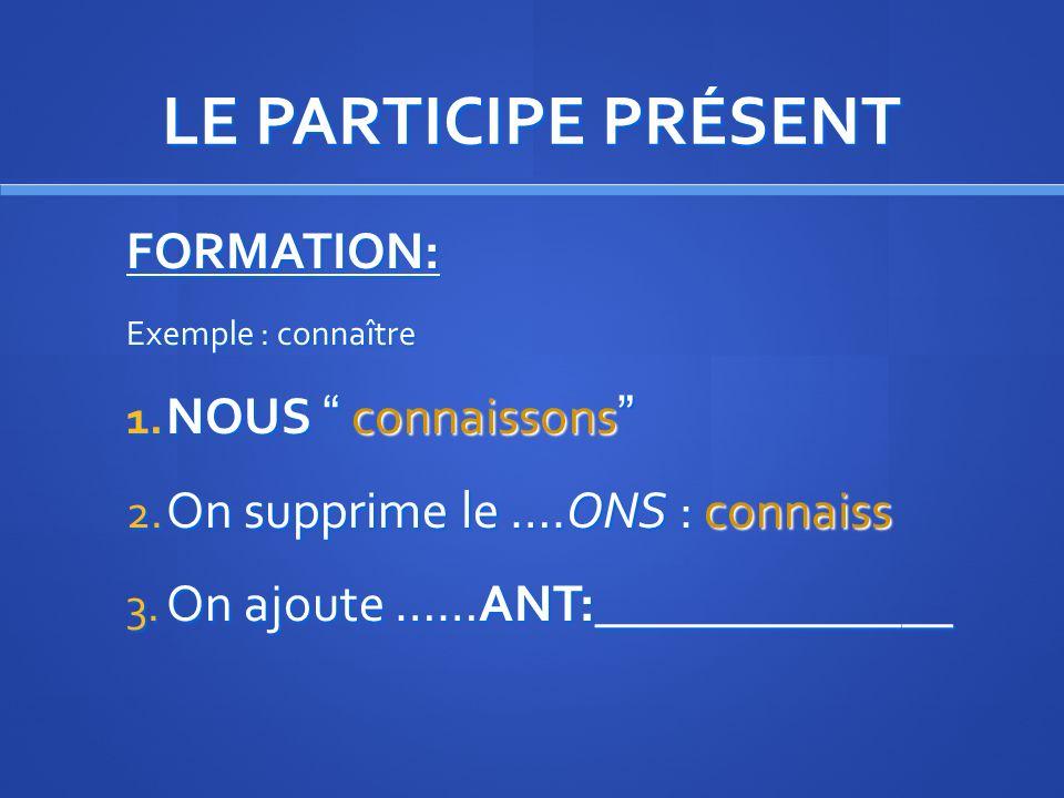 LE PARTICIPE PRÉSENT FORMATION: (comme limparfait) 1. Forme NOUS du Présent 2. On supprime le ….ONS 3. On ajoute ……ANT