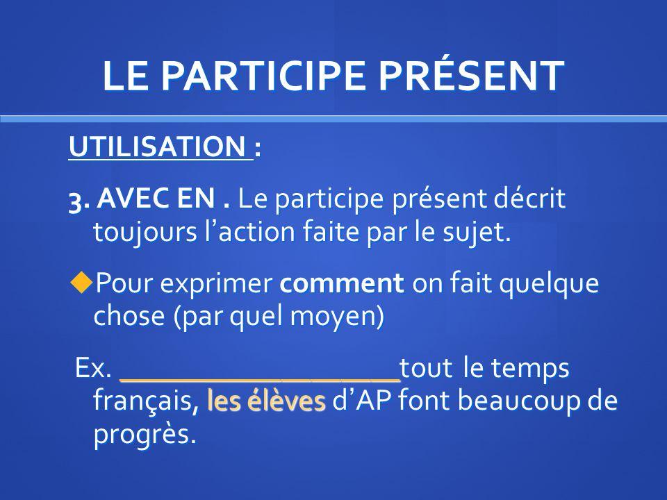LE PARTICIPE PRÉSENT UTILISATION: 2. Comme un verbe, peut-être suivi dun complément. Dans ce cas, il ny a pas daccord. Je vois mes élèves __________ à