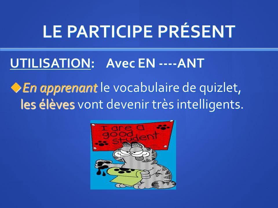 LE PARTICIPE PRÉSENT UTILISATION: Avec EN ----ANT En apprenant le vocabulaire de quizlet, les élèves vont devenir très intelligents.