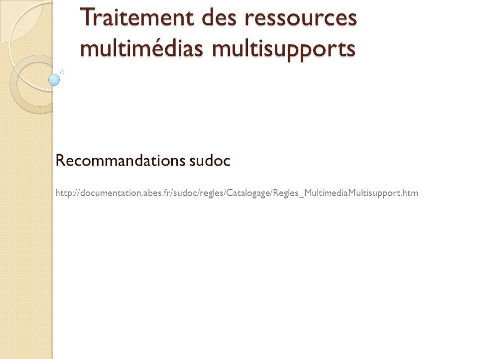 Traitement des ressources multimédias multisupports Recommandations sudoc http://documentation.abes.fr/sudoc/regles/Catalogage/Regles_MultimediaMultis