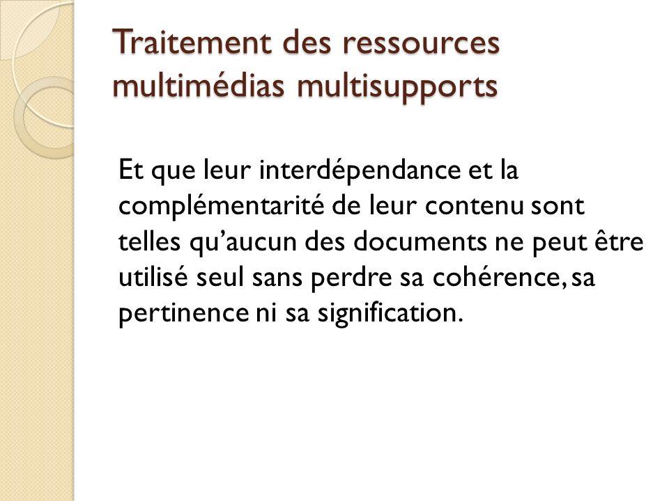 Traitement des ressources multimédias multisupports Et que leur interdépendance et la complémentarité de leur contenu sont telles quaucun des document