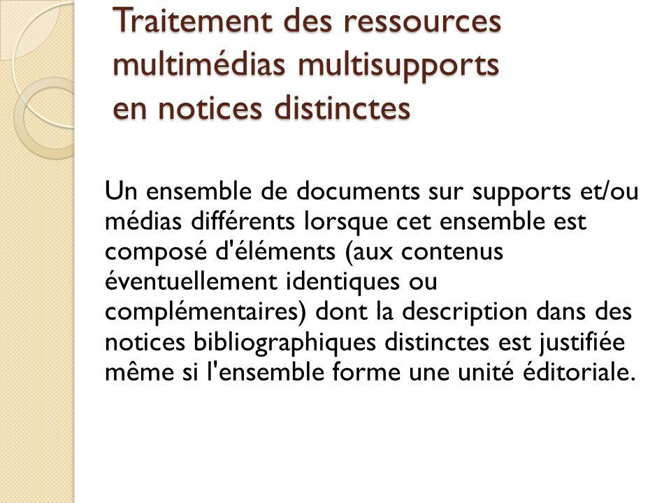 Traitement des ressources multimédias multisupports en notices distinctes Un ensemble de documents sur supports et/ou médias différents lorsque cet en