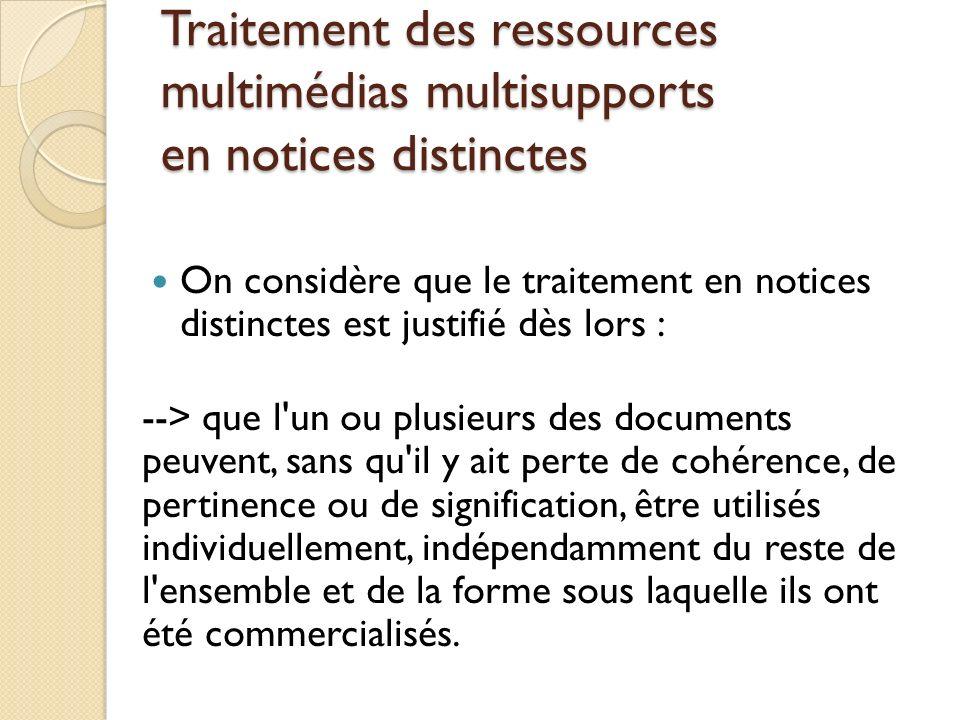 Traitement des ressources multimédias multisupports en notices distinctes On considère que le traitement en notices distinctes est justifié dès lors :