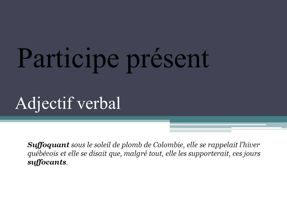 Adjectif verbal Participe présent Suffoquant sous le soleil de plomb de Colombie, elle se rappelait lhiver québécois et elle se disait que, malgré tout, elle les supporterait, ces jours suffocants.