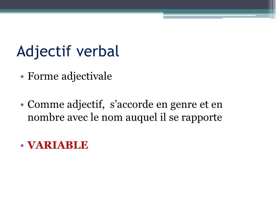 Adjectif verbal Forme adjectivale Comme adjectif, saccorde en genre et en nombre avec le nom auquel il se rapporte VARIABLE