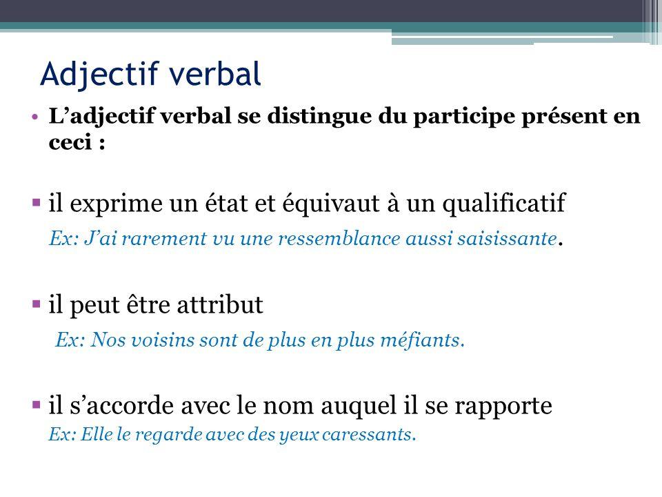 Adjectif verbal Ladjectif verbal se distingue du participe présent en ceci : il exprime un état et équivaut à un qualificatif Ex: Jai rarement vu une