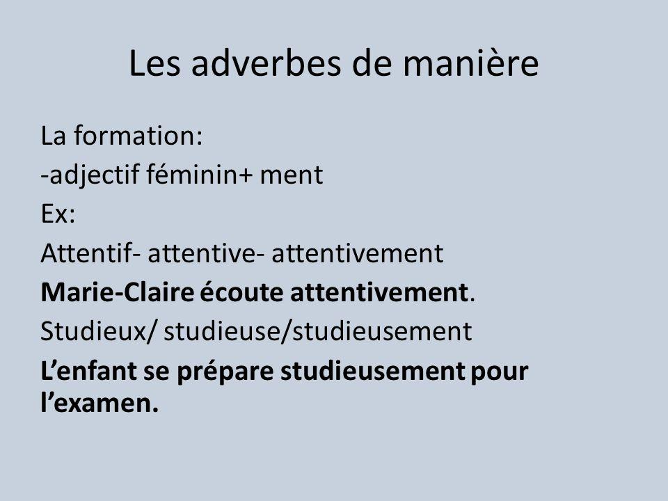 Les adverbes de manière La formation: -adjectif féminin+ ment Ex: Attentif- attentive- attentivement Marie-Claire écoute attentivement.