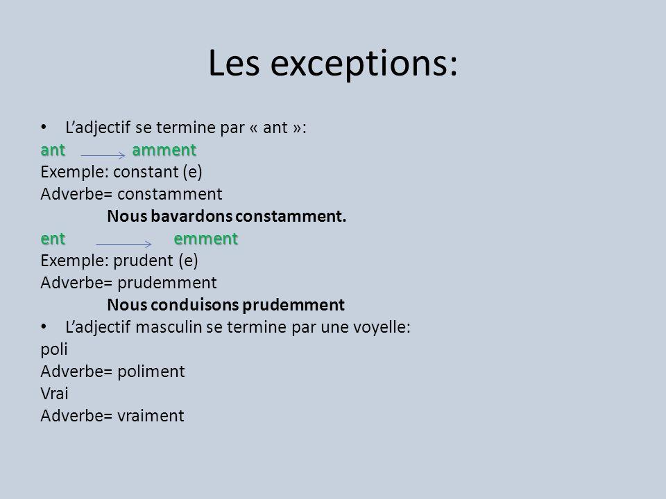 Les exceptions: Ladjectif se termine par « ant »: ant amment Exemple: constant (e) Adverbe= constamment Nous bavardons constamment.